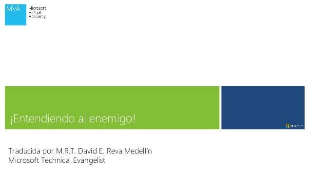 ¡Entendiendo al enemigo! Traducida por M.R.T. David E. Reva Medellín Microsoft Technical Evangelist