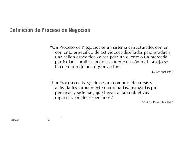 """MSC©2017 13 Definición de Proceso de Negocios """"Un Proceso de Negocios es un sistema estructurado, con un conjunto específi..."""