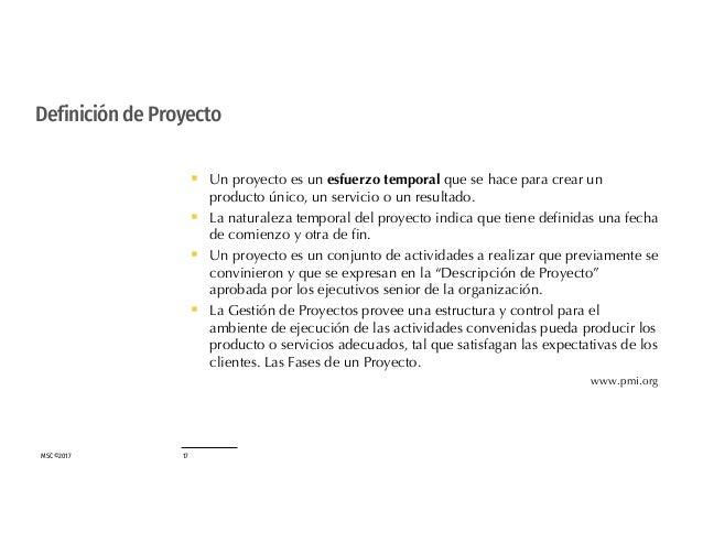 MSC©2017 17 Definición de Proyecto § Un proyecto es un esfuerzo temporal que se hace para crear un producto único, un serv...