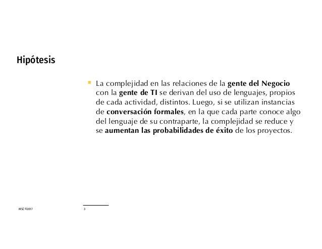 MSC©2017 3 Hipótesis § La complejidad en las relaciones de la gente del Negocio con la gente de TI se derivan del uso de l...