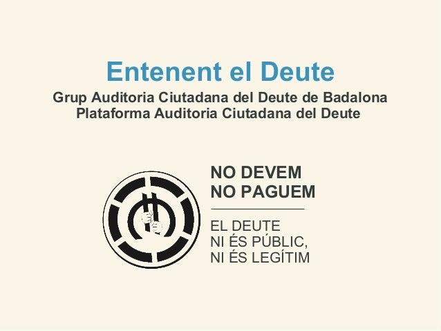 Entenent el DeuteGrup Auditoria Ciutadana del Deute de Badalona   Plataforma Auditoria Ciutadana del Deute                ...