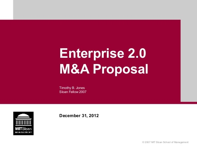 Enterprise 2.0M&A ProposalTimothy B. JonesSloan Fellow 2007December 31, 2012                    © 2007 MIT Sloan School of...