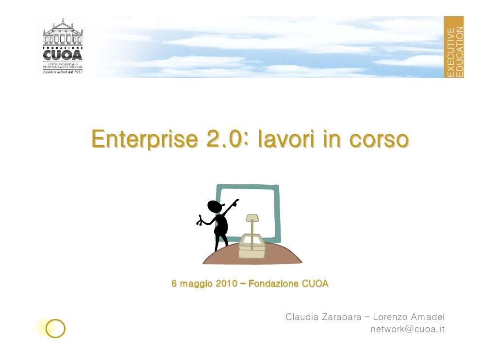 Enterprise 2.0: lavori in corso            6 maggio 2010 – Fondazione CUOA                                Claudia Zarabara...
