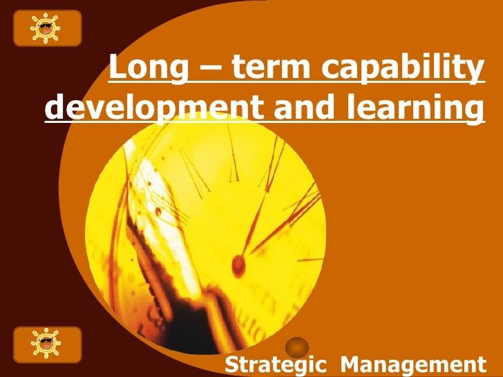 Long – term capability development and learning Strategic  Management  for  Entrepreneur
