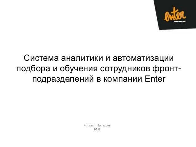 Система аналитики и автоматизации подбора и обучения сотрудников фронт- подразделений в компании Enter Михаил Протасов 2013