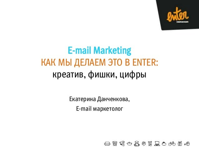 E-mail Marketing КАК МЫ ДЕЛАЕМ ЭТО В ENTER: креатив, фишки, цифры Екатерина Данченкова, E-mail маркетолог