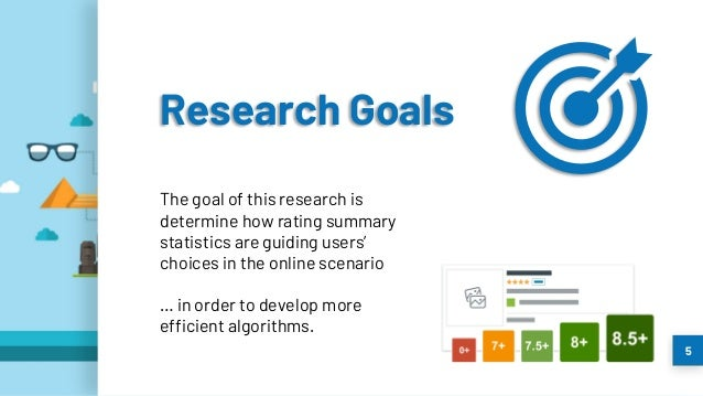 5 The goal of this research is determine how rating summary statistics are guiding users' choices in the online scenario …...