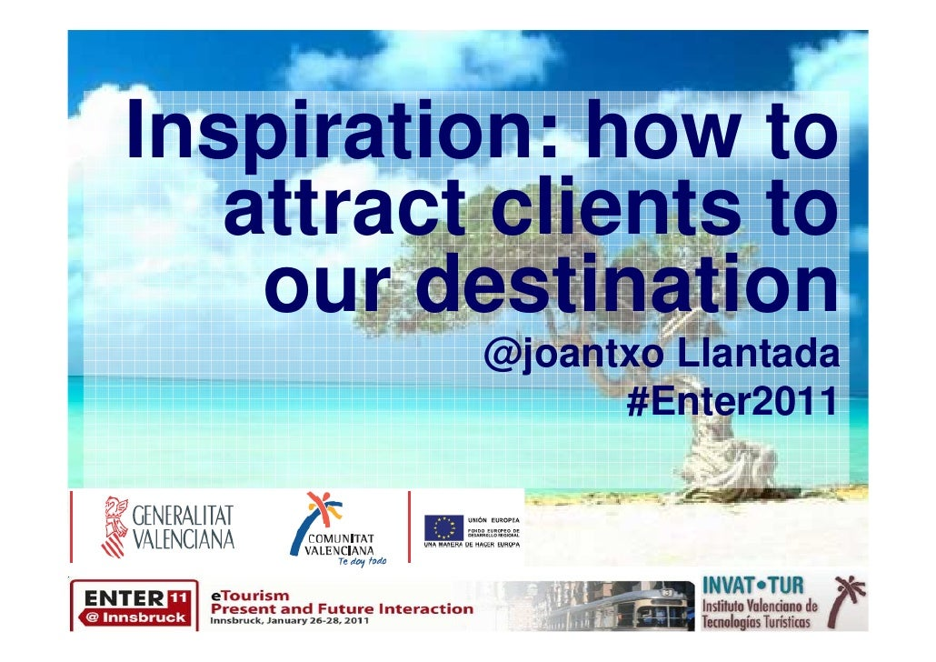 Inspiration: how to   attract clients to    our destination          @joantxo Llantada                #Enter2011
