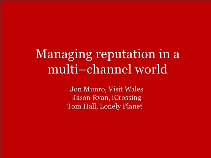 Managing reputation in a multi–channel world Jon Munro, Visit Wales  Jason Ryan, iCrossing  Tom Hall, Lonely Planet