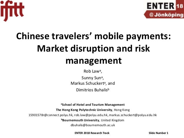ENTER 2018 Research Track Slide Number 1 Chinese travelers' mobile payments: Market disruption and risk management Rob Law...