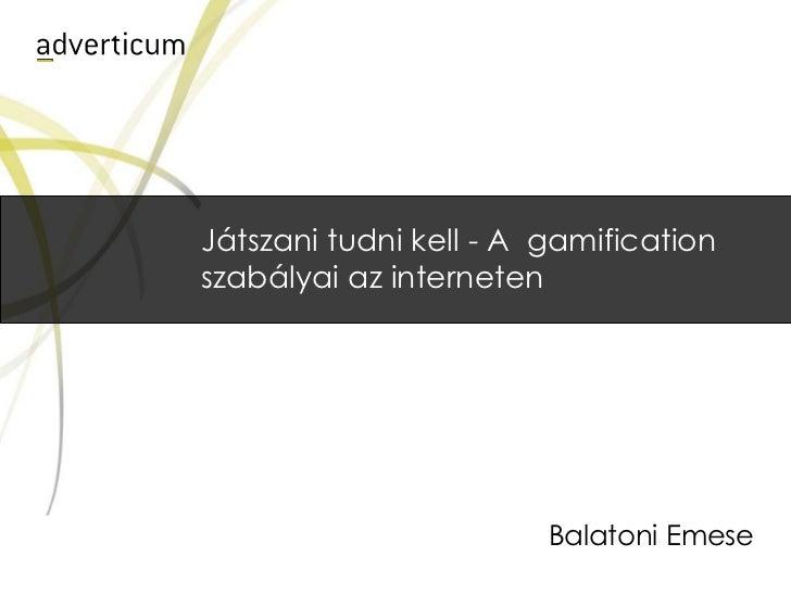 Játszani tudni kell - A  gamification szabályai az interneten<br />Balatoni Emese<br />