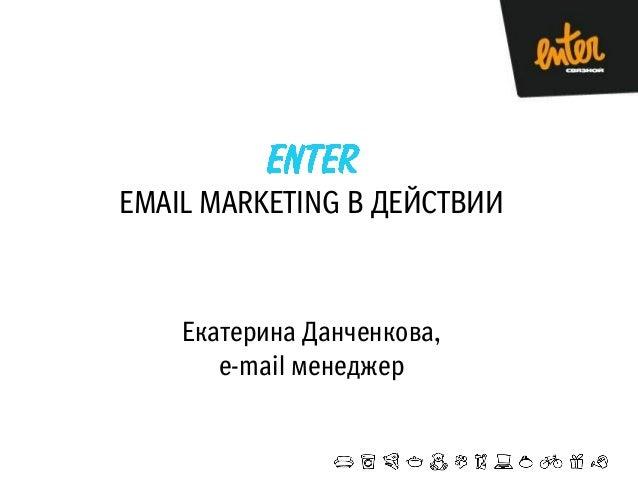 EMAIL MARKETING В ДЕЙСТВИИ  Екатерина Данченкова, e-mail менеджер