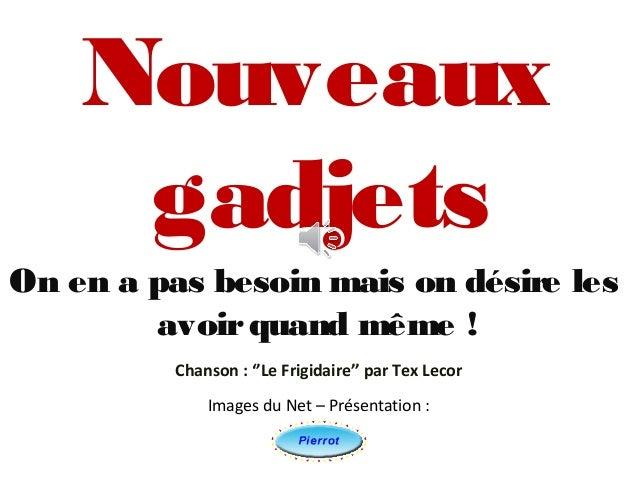 NouveauxgadjetsOn en a pas besoin mais on désire lesavoirquand même !Images du Net – Présentation :Chanson : ''Le Frigidai...