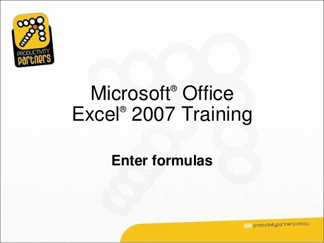 ®  Microsoft Office     ®Excel 2007 Training    Enter formulas
