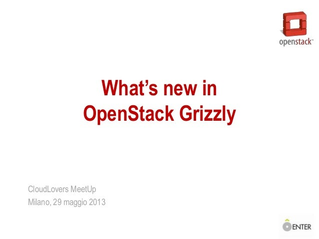What's new inOpenStack GrizzlyCloudLovers MeetUpMilano, 29 maggio 2013