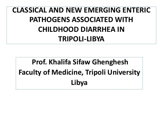 CLASSICAL AND NEW EMERGING ENTERIC PATHOGENS ASSOCIATED WITH CHILDHOOD DIARRHEA IN TRIPOLI-LIBYA Prof. Khalifa Sifaw Gheng...