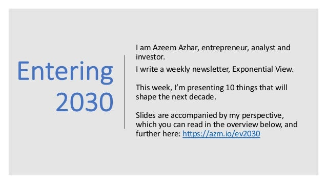 Entering 2030 I am Azeem Azhar, entrepreneur, analyst and investor. I write a weekly newsletter, Exponential View. This we...