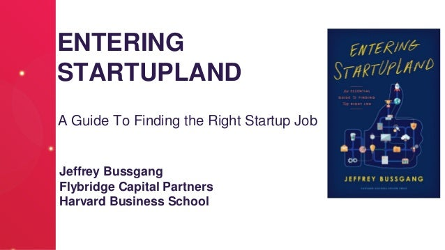 ENTERING STARTUPLAND A Guide To Finding the Right Startup Job Jeffrey Bussgang Flybridge Capital Partners Harvard Business...