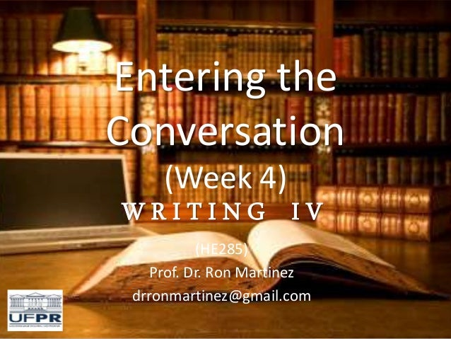 Entering the Conversation (Week 4) W R I T I N G I V (HE285) Prof. Dr. Ron Martinez drronmartinez@gmail.com