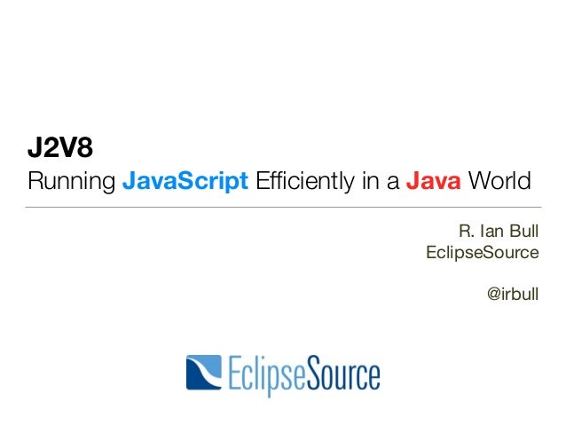 J2V8 Running JavaScript Efficiently in a Java World R. Ian Bull  EclipseSource  @irbull