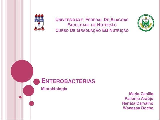 UNIVERSIDADE FEDERAL DE ALAGOAS FACULDADE DE NUTRIÇÃO CURSO DE GRADUAÇÃO EM NUTRIÇÃO  ENTEROBACTÉRIAS Microbiologia  Maria...