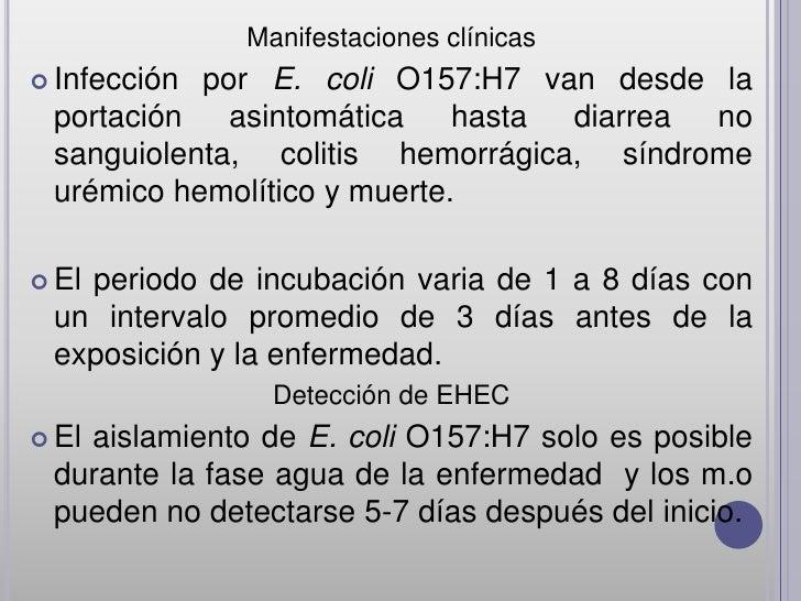 Manifestaciones clínicas Infecciónpor E. coli O157:H7 van desde la portación   asintomática    hasta diarrea no sanguiole...