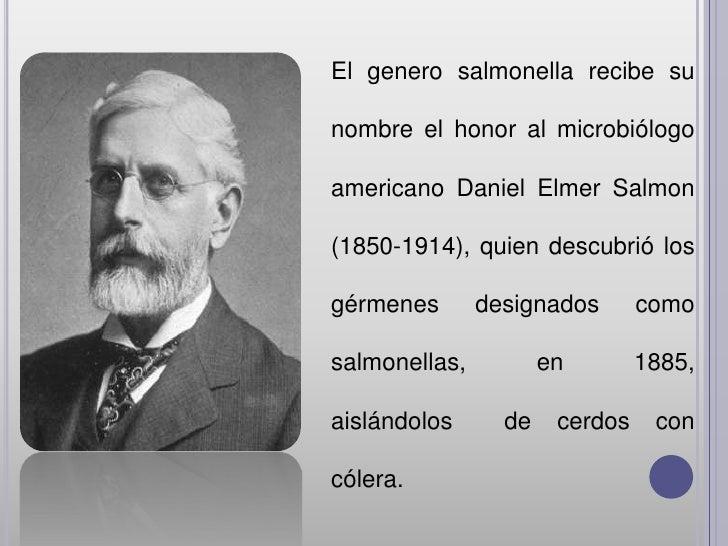 El genero salmonella recibe sunombre el honor al microbiólogoamericano Daniel Elmer Salmon(1850-1914), quien descubrió los...