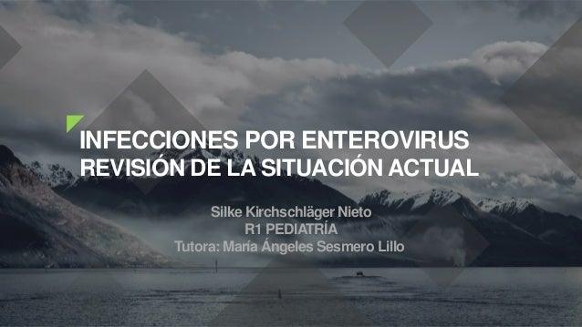 INFECCIONES POR ENTEROVIRUS REVISIÓN DE LA SITUACIÓN ACTUAL Silke Kirchschläger Nieto R1 PEDIATRÍA Tutora: María Ángeles S...