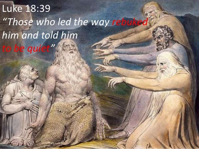 """Luke 18:39 """"Those who led the way rebuked him and told him to be quiet"""""""