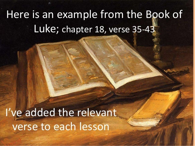 Here is an example from the Book of Luke; chapter 18, verse 35-43 I've added the relevant verse to each lesson
