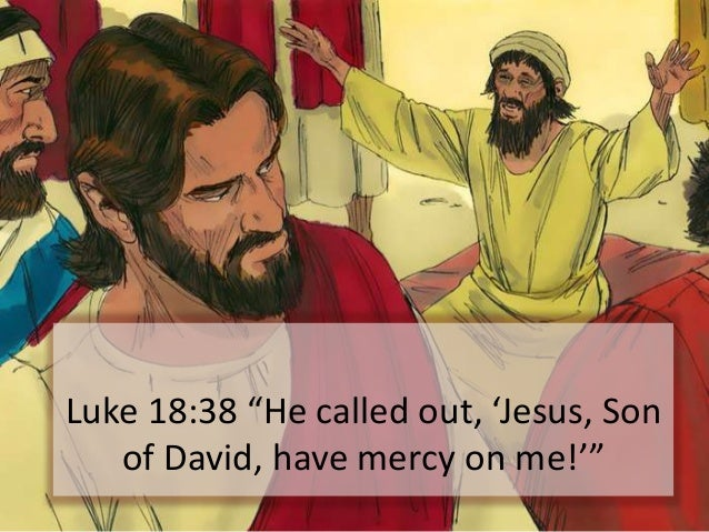 """Luke 18:38 """"He called out, 'Jesus, Son of David, have mercy on me!'"""""""