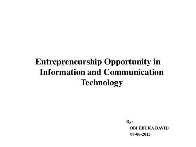 Entrepreneurship Opportunity in Information and Communication Technology By: OBI EBUKA DAVID 08-06-2015