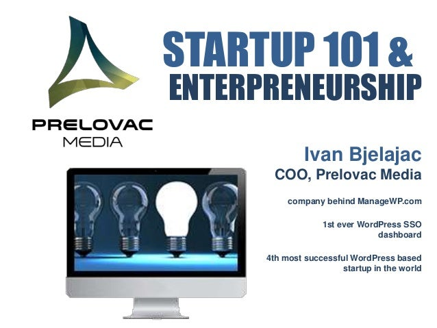 STARTUP 101 &  ENTERPRENEURSHIP Ivan Bjelajac COO, Prelovac Media company behind ManageWP.com 1st ever WordPress SSO dashb...