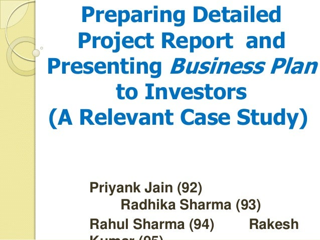 preparing detailedproject report andpresenting business planto investorsa relevant case studypriyank jain project
