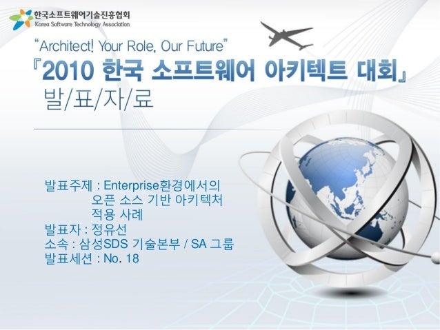 Enterprise홖경에서의 오픈소스 기반 아키텍처 적용 사례 -Open Source Framework와 toolkit을 이용 삼성SDS 기술본부 / SA 그룹 정유선 선임 2010 한국SW아키텍트 대회 3 KSAS C...