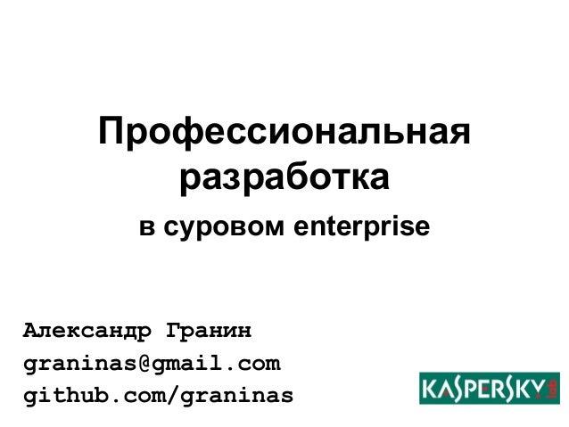 Профессиональная  разработка  в суровом enterprise  Александр Гранин  graninas@gmail.com  github.com/graninas