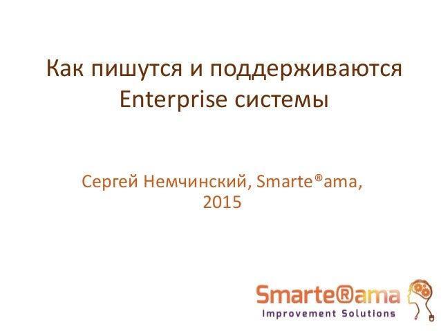 Как пишутся и поддерживаются Enterprise системы Сергей Немчинский, Smarte®ama, 2015