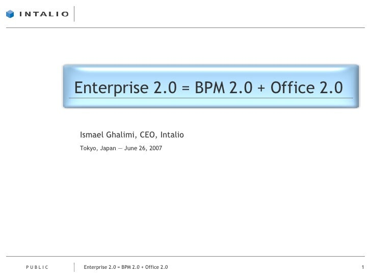 Enterprise 2.0 = BPM 2.0 + Office 2.0 Ismael Ghalimi, CEO, Intalio Tokyo, Japan — June 26, 2007