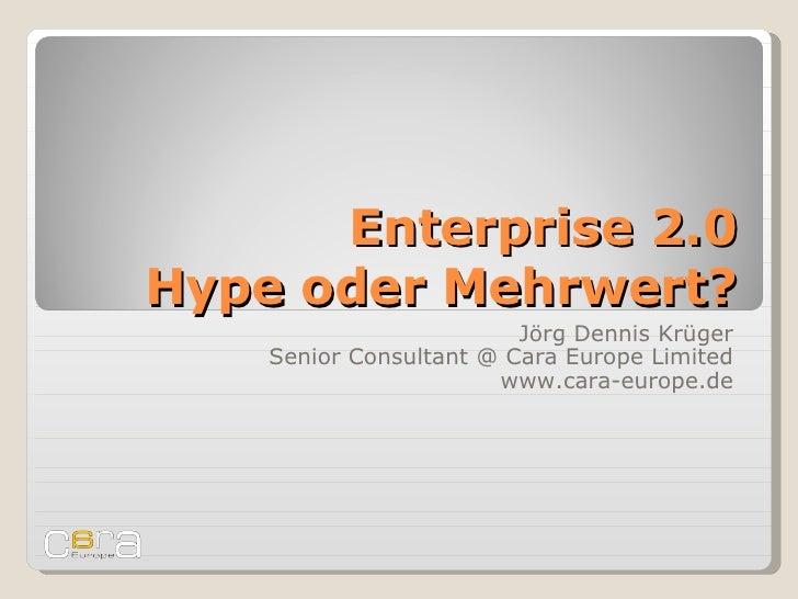 Enterprise 2.0 Hype oder Mehrwert? Jörg Dennis Krüger Senior Consultant @ Cara Europe Limited www.cara-europe.de