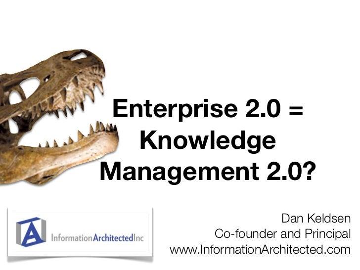 Enterprise 2.0 =    Knowledge Management 2.0?                        Dan Keldsen             Co-founder and Principal     ...
