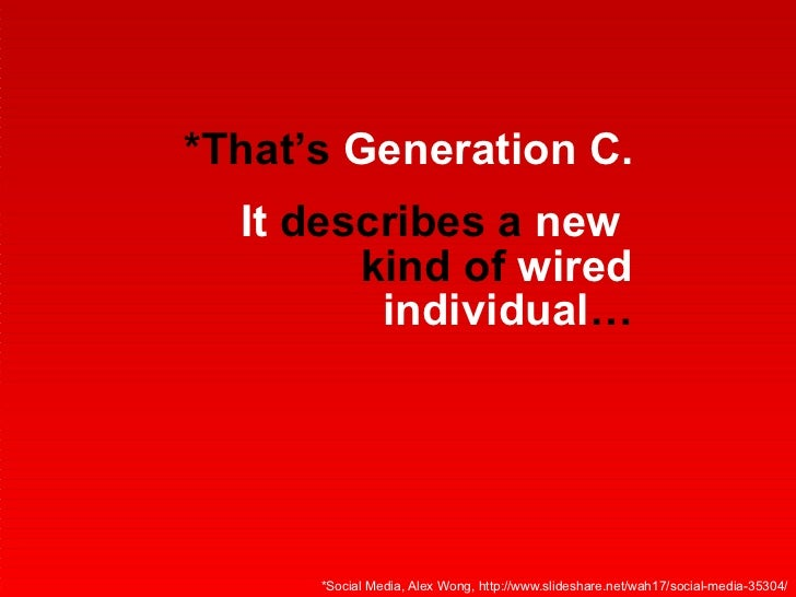 *That's  Generation C. It  describes a  new   kind of  wired   individual … *Social Media, Alex Wong, http://www.slideshar...