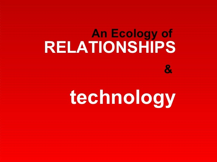 An Ecology of   RELATIONSHIPS &  technology