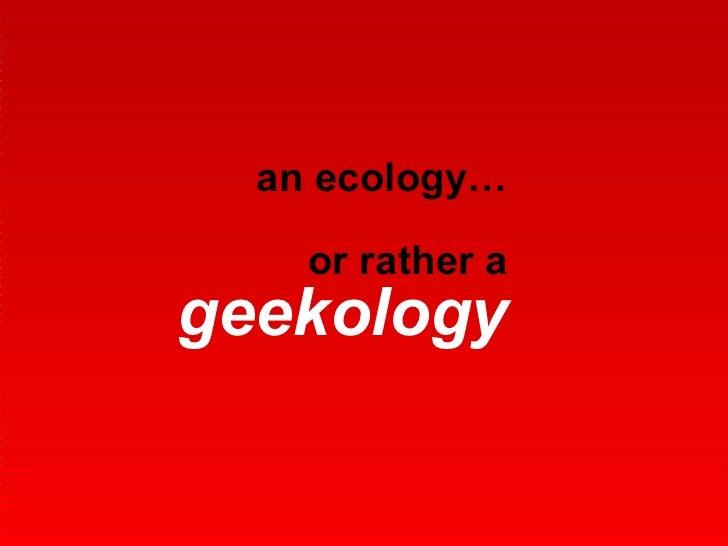 an ecology… or rather a  geekology