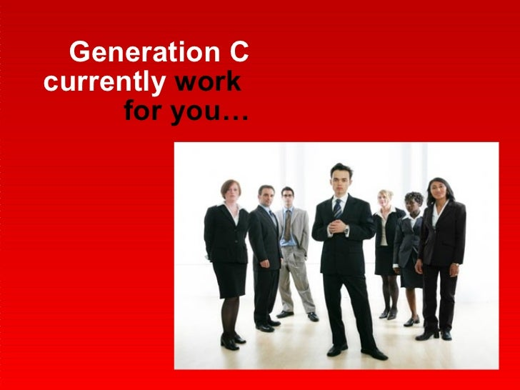 Generation C   currently  work  for you…