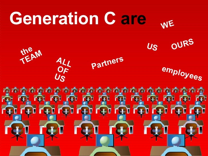 Generation C  are WE US OURS ALL OF US the TEAM Partners employees
