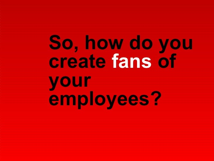 So, how do you create  fans  of your employees?