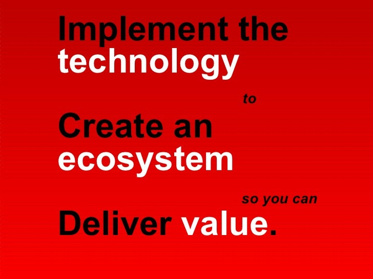 Implement the  technology   Create an  ecosystem Deliver  value . to so you can