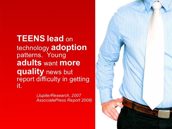 TEENS   lead  on technology  adoption  patterns.  Young  adults  want  more   quality  news but report difficulty in getti...