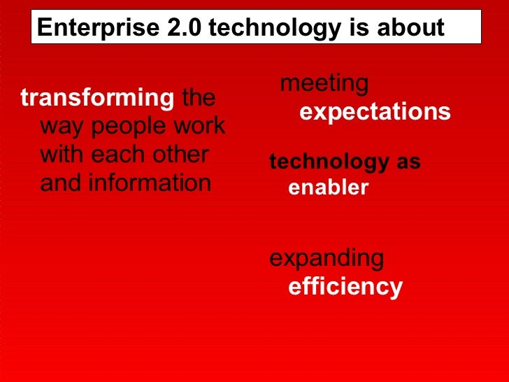 Enterprise 2.0 technology is about transforming  the way people work with each other and information meeting  expectations...