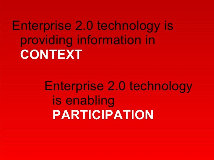 Enterprise 2.0 technology is providing information in  CONTEXT Enterprise 2.0 technology is enabling  PARTICIPATION